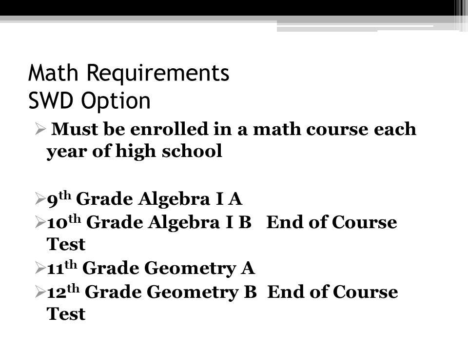 Math Requirements SWD Option Must be enrolled in a math course each year of high school 9 th Grade Algebra I A 10 th Grade Algebra I B End of Course T