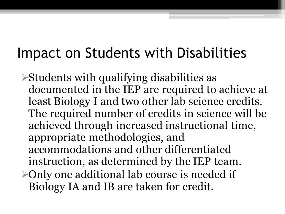 Impact on Students with Disabilities Students with qualifying disabilities as documented in the IEP are required to achieve at least Biology I and two