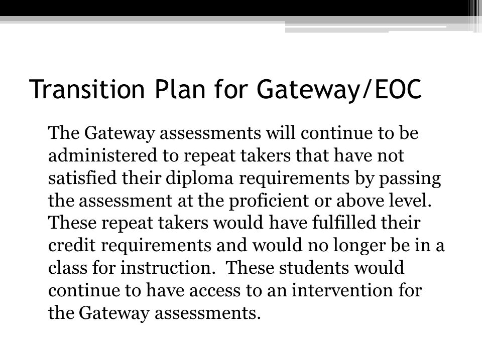 Transition Plan for Gateway/EOC The Gateway assessments will continue to be administered to repeat takers that have not satisfied their diploma requir
