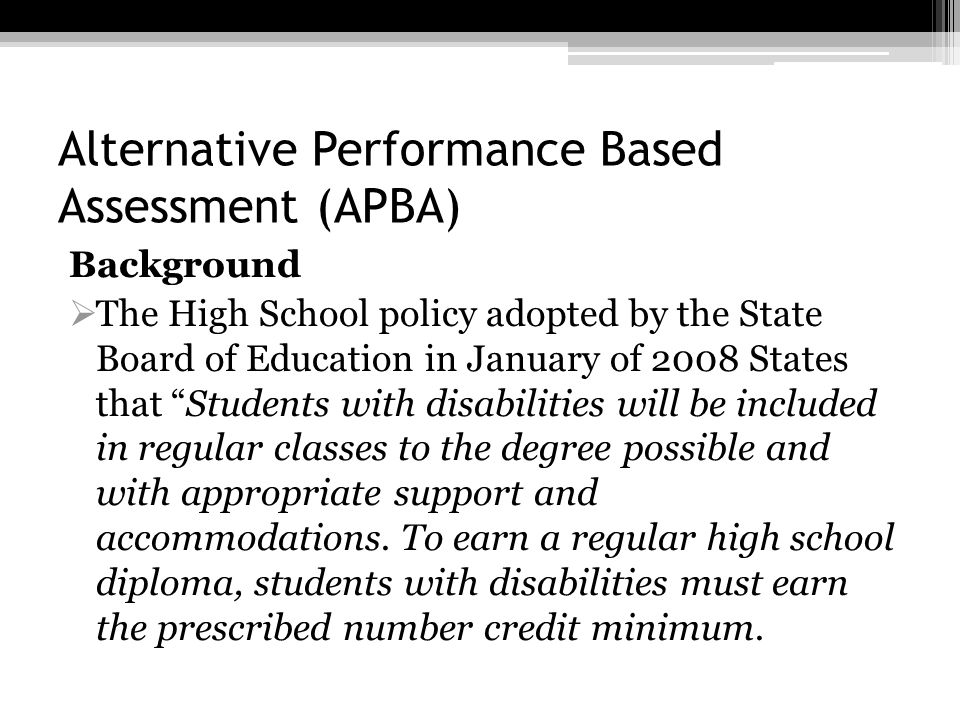 Alternative Performance Based Assessment (APBA) Background The High School policy adopted by the State Board of Education in January of 2008 States th