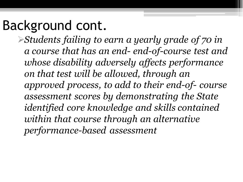 Background cont. Students failing to earn a yearly grade of 70 in a course that has an end- end-of-course test and whose disability adversely affects