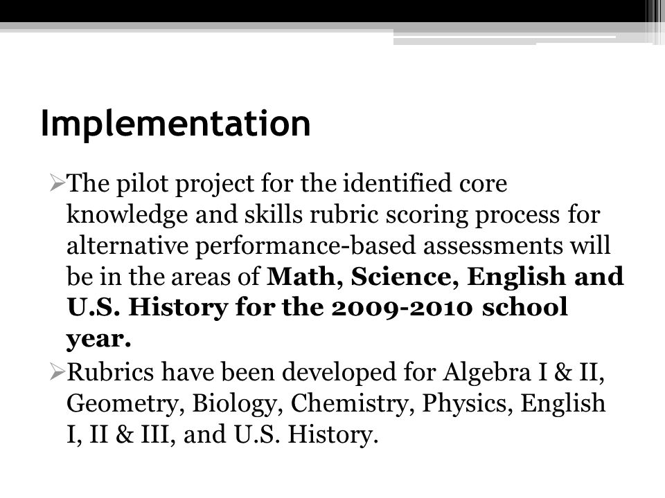 Implementation The pilot project for the identified core knowledge and skills rubric scoring process for alternative performance-based assessments wil