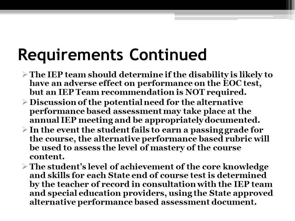 Requirements Continued The IEP team should determine if the disability is likely to have an adverse effect on performance on the EOC test, but an IEP