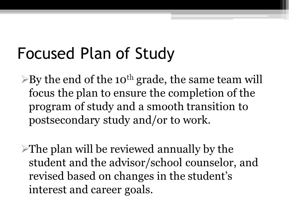 Focused Plan of Study By the end of the 10 th grade, the same team will focus the plan to ensure the completion of the program of study and a smooth t