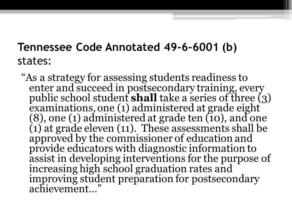 Tennessee Code Annotated 49-6-6001 (b) states: As a strategy for assessing students readiness to enter and succeed in postsecondary training, every pu