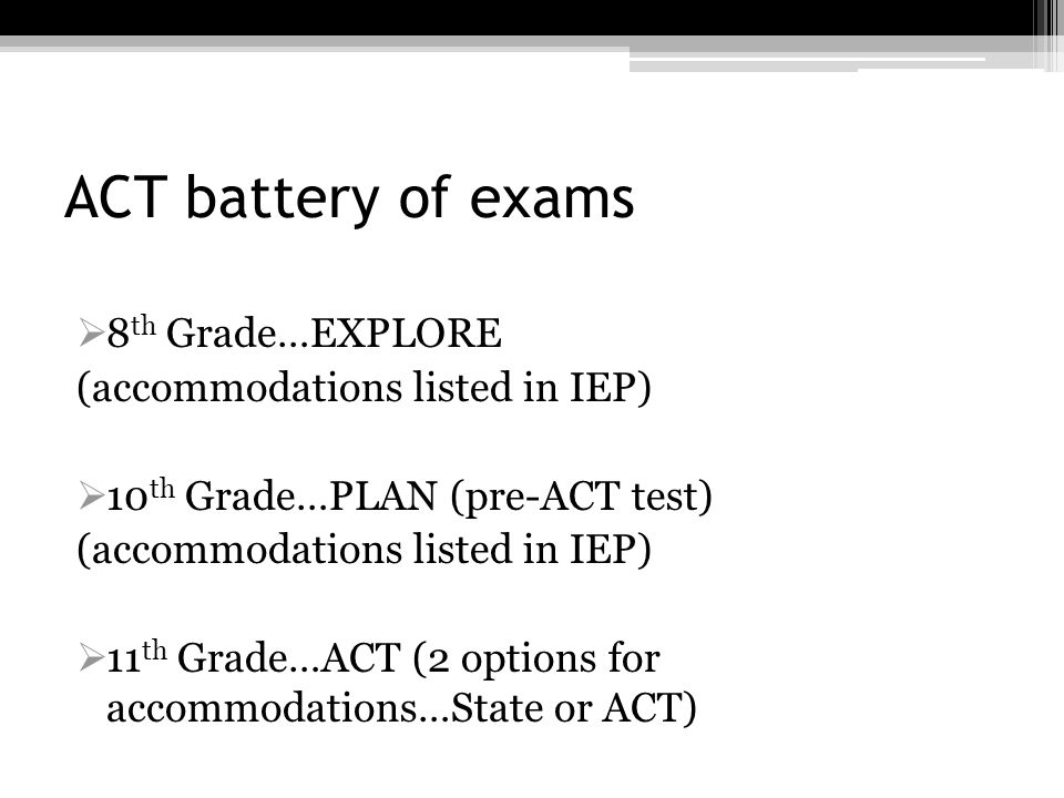ACT battery of exams 8 th Grade…EXPLORE (accommodations listed in IEP) 10 th Grade…PLAN (pre-ACT test) (accommodations listed in IEP) 11 th Grade…ACT