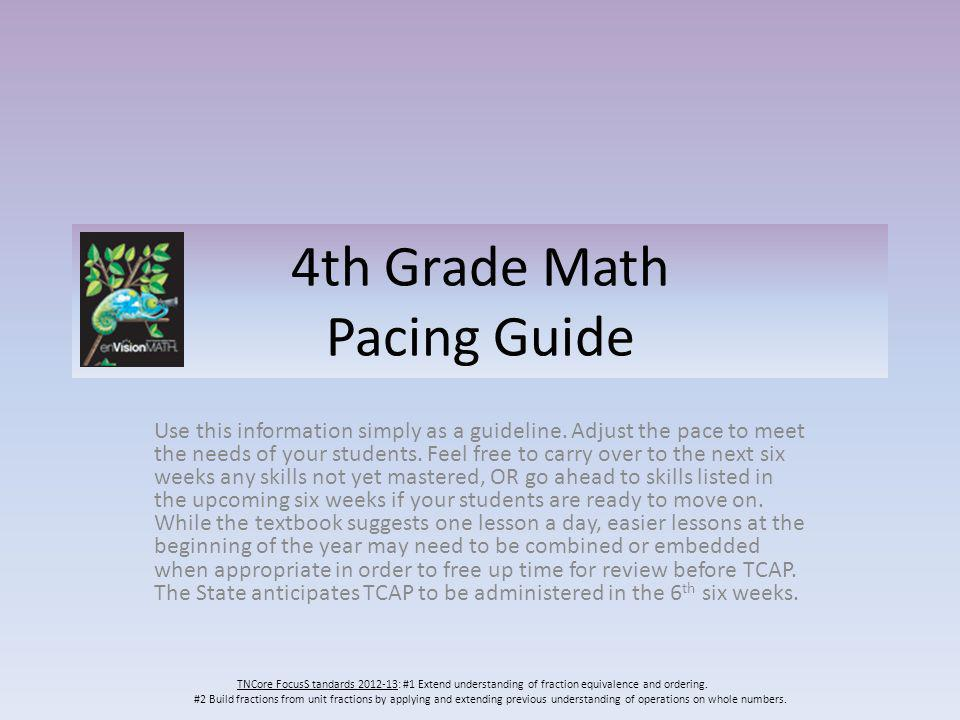 4th Grade Math Pacing Guide Use this information simply as a guideline. Adjust the pace to meet the needs of your students. Feel free to carry over to