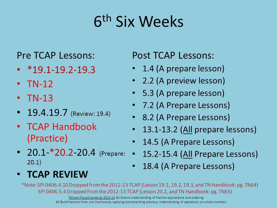6 th Six Weeks Pre TCAP Lessons: *19.1-19.2-19.3 TN-12 TN-13 19.4.19.7 (Review: 19.4) TCAP Handbook (Practice) 20.1-*20.2-20.4 (Prepare: 20.1) TCAP REVIEW Post TCAP Lessons: 1.4 (A prepare lesson) 2.2 (A preview lesson) 5.3 (A prepare lesson) 7.2 (A Prepare Lessons) 8.2 (A Prepare Lessons) 13.1-13.2 (All prepare lessons) 14.5 (A Prepare Lessons) 15.2-15.4 (All Prepare Lessons) 18.4 (A Prepare Lessons) TNCore FocusS tandards 2012-13: #1 Extend understanding of fraction equivalence and ordering.