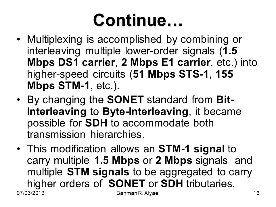 07/03/2013Bahman R. Alyaei16 Continue… Multiplexing is accomplished by combining or interleaving multiple lower-order signals (1.5 Mbps DS1 carrier, 2