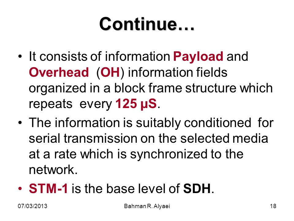 07/03/2013Bahman R. Alyaei18 Continue… It consists of information Payload and Overhead (OH) information fields organized in a block frame structure wh