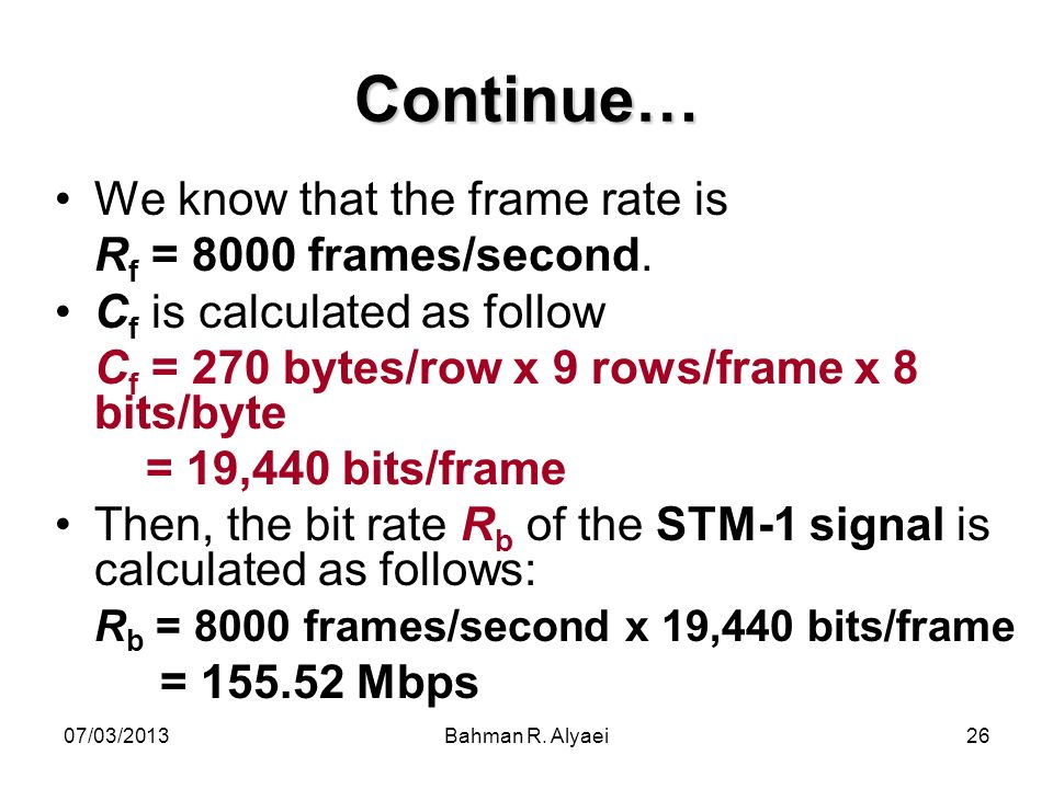 07/03/2013Bahman R. Alyaei26 Continue… We know that the frame rate is R f = 8000 frames/second. C f is calculated as follow C f = 270 bytes/row x 9 ro