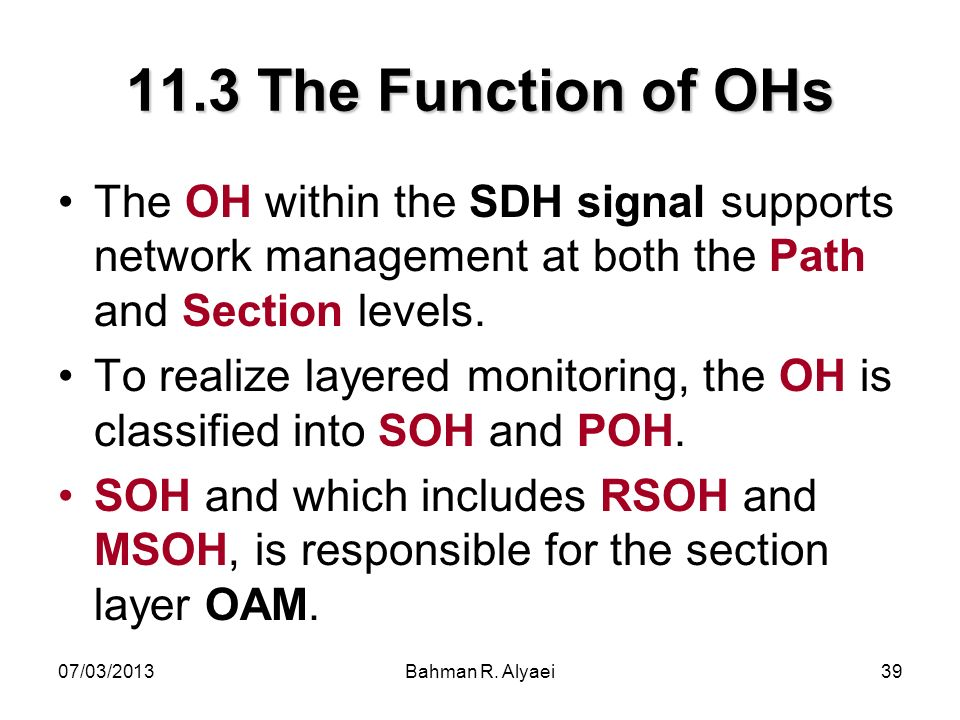 07/03/2013Bahman R. Alyaei39 11.3 The Function of OHs The OH within the SDH signal supports network management at both the Path and Section levels. To