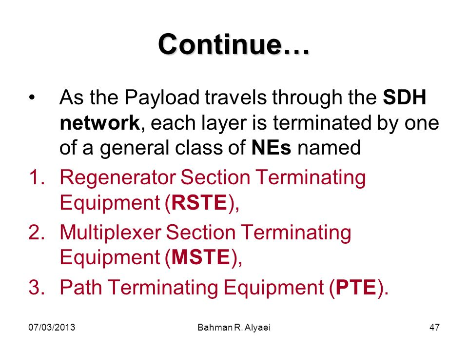07/03/2013Bahman R. Alyaei47 Continue… As the Payload travels through the SDH network, each layer is terminated by one of a general class of NEs named