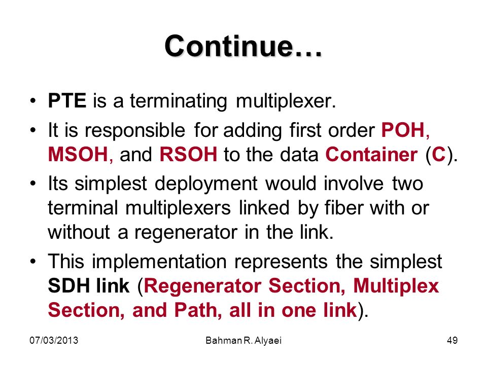 07/03/2013Bahman R. Alyaei49 Continue… PTE is a terminating multiplexer. It is responsible for adding first order POH, MSOH, and RSOH to the data Cont