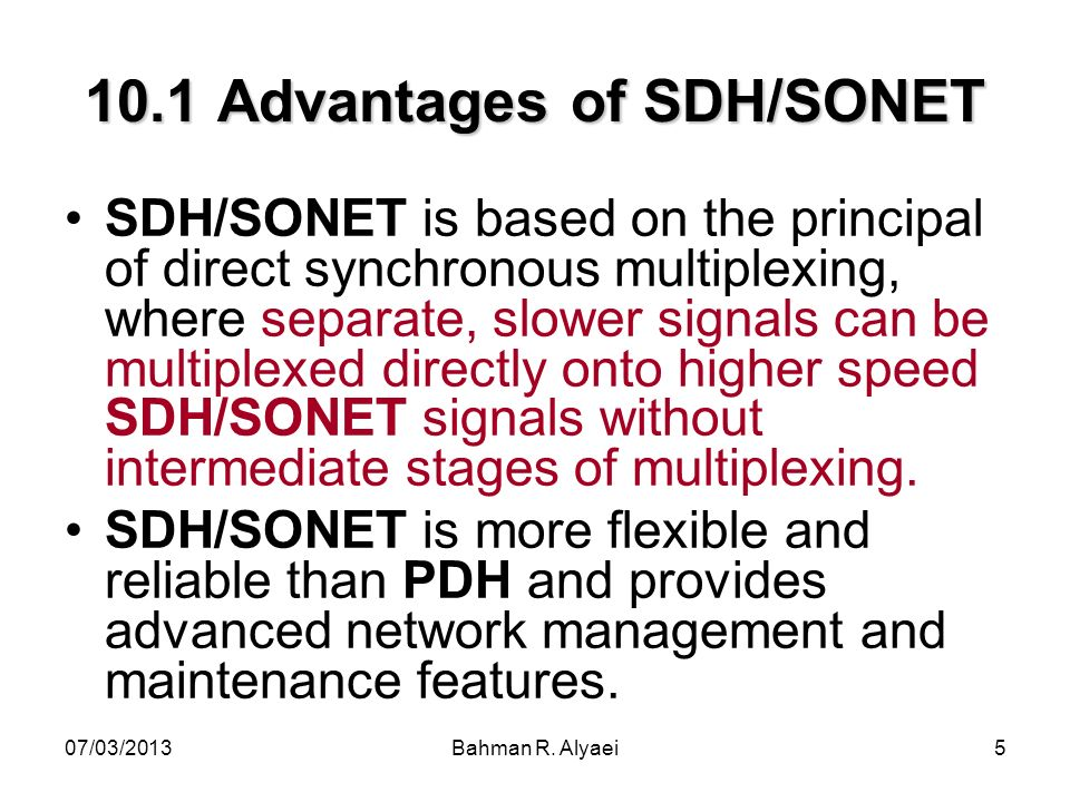 07/03/2013Bahman R. Alyaei5 10.1 Advantages of SDH/SONET SDH/SONET is based on the principal of direct synchronous multiplexing, where separate, slowe