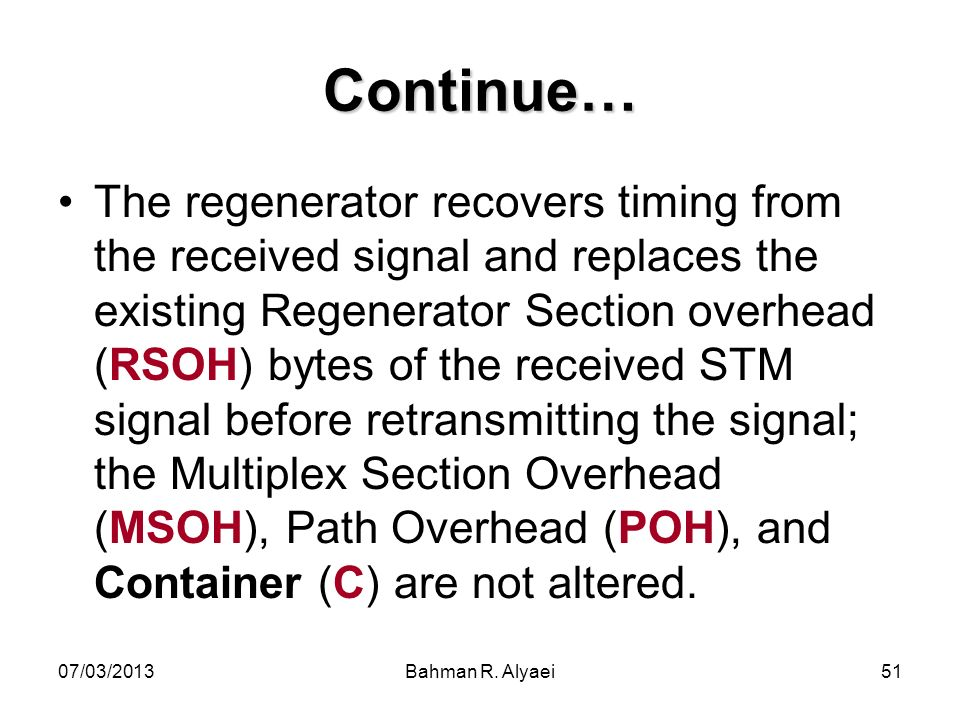 07/03/2013Bahman R. Alyaei51 Continue… The regenerator recovers timing from the received signal and replaces the existing Regenerator Section overhead