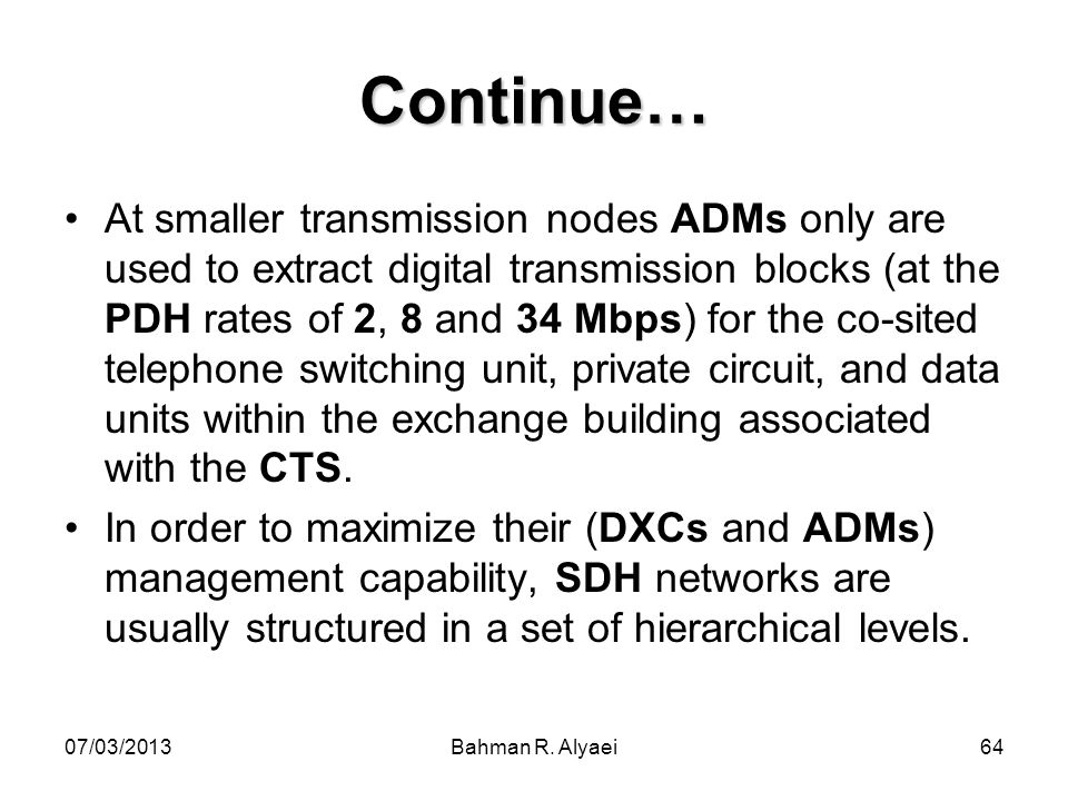 07/03/2013Bahman R. Alyaei64 Continue… At smaller transmission nodes ADMs only are used to extract digital transmission blocks (at the PDH rates of 2,