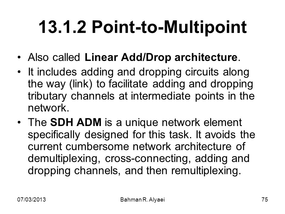07/03/2013Bahman R. Alyaei75 13.1.2 Point-to-Multipoint Also called Linear Add/Drop architecture. It includes adding and dropping circuits along the w