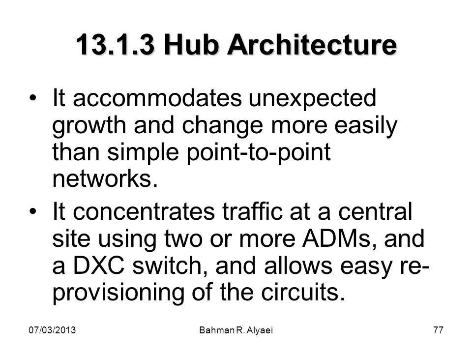 07/03/2013Bahman R. Alyaei77 13.1.3 Hub Architecture It accommodates unexpected growth and change more easily than simple point-to-point networks. It