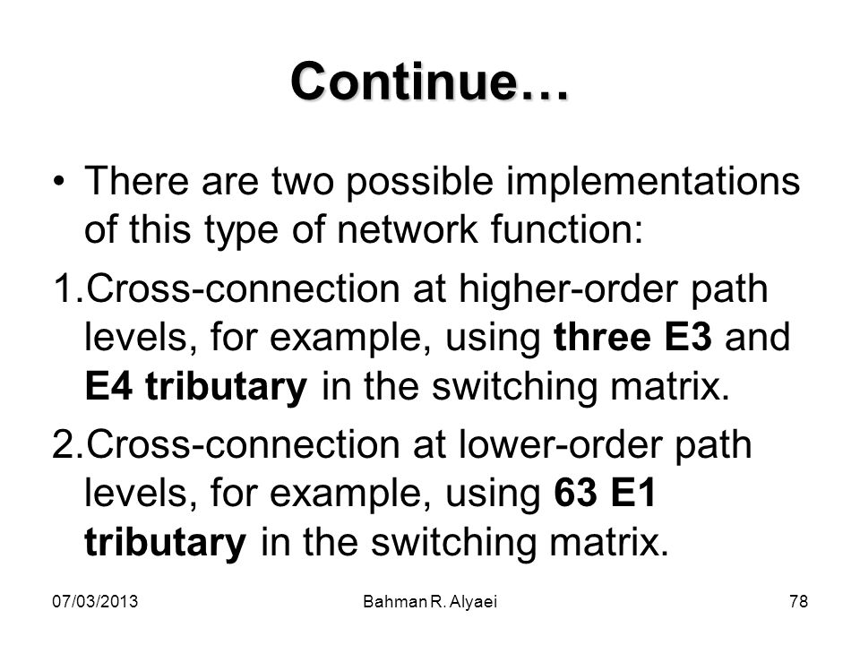 07/03/2013Bahman R. Alyaei78 Continue… There are two possible implementations of this type of network function: 1.Cross-connection at higher-order pat