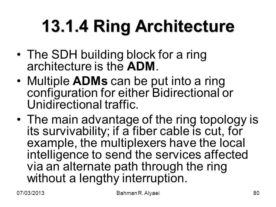 07/03/2013Bahman R. Alyaei80 13.1.4 Ring Architecture The SDH building block for a ring architecture is the ADM. Multiple ADMs can be put into a ring