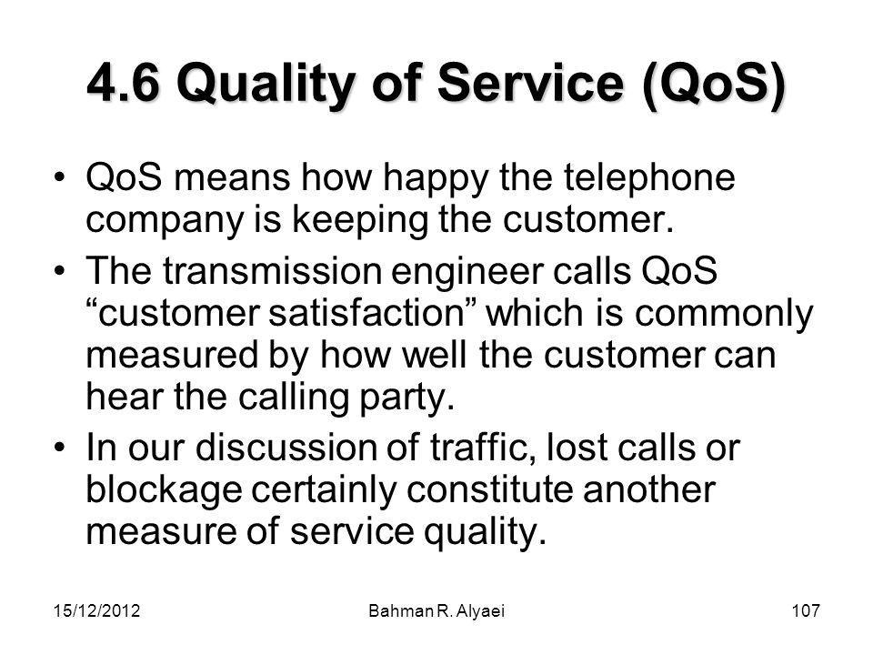 15/12/2012Bahman R. Alyaei107 4.6 Quality of Service (QoS) QoS means how happy the telephone company is keeping the customer. The transmission enginee