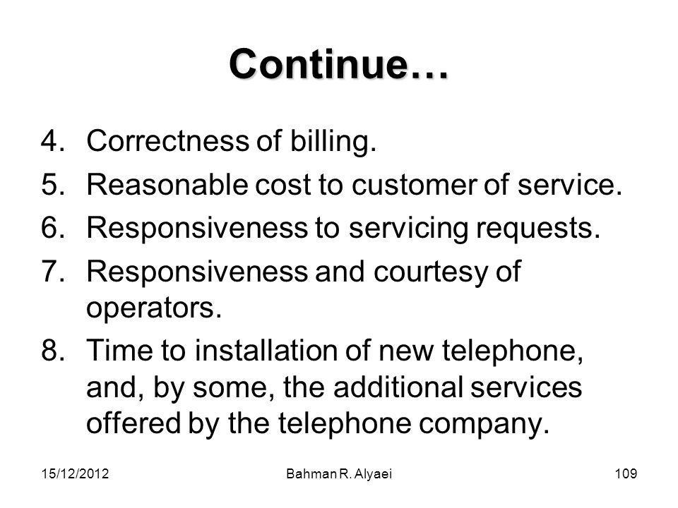 15/12/2012Bahman R. Alyaei109 Continue… 4.Correctness of billing. 5.Reasonable cost to customer of service. 6.Responsiveness to servicing requests. 7.