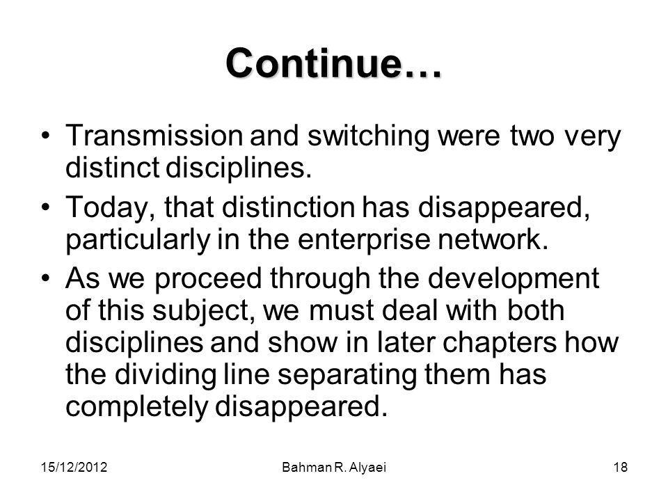 15/12/2012Bahman R. Alyaei18 Continue… Transmission and switching were two very distinct disciplines. Today, that distinction has disappeared, particu