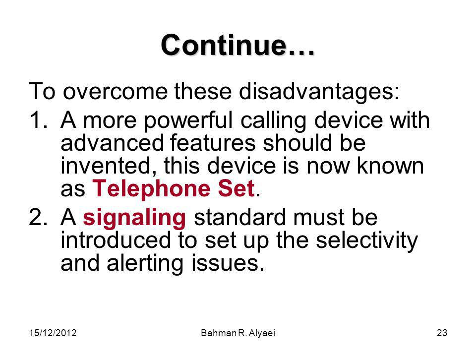 15/12/2012Bahman R. Alyaei23 Continue… To overcome these disadvantages: 1.A more powerful calling device with advanced features should be invented, th