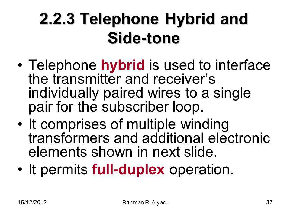15/12/2012Bahman R. Alyaei37 2.2.3 Telephone Hybrid and Side-tone Telephone hybrid is used to interface the transmitter and receivers individually pai