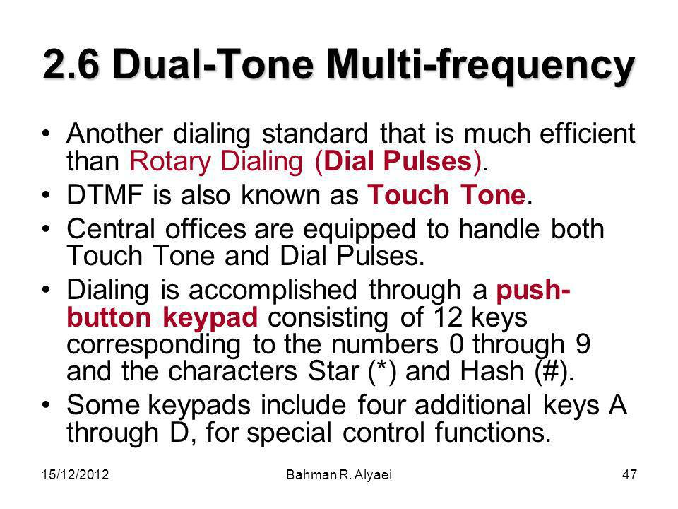 15/12/2012Bahman R. Alyaei47 2.6 Dual-Tone Multi-frequency Another dialing standard that is much efficient than Rotary Dialing (Dial Pulses). DTMF is