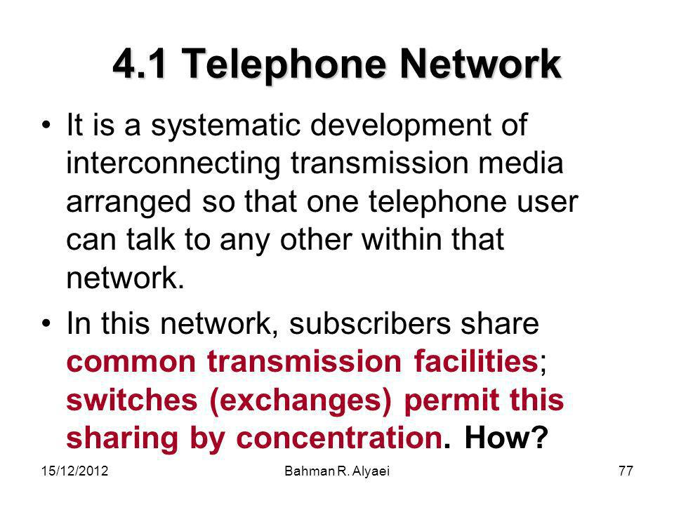 15/12/2012Bahman R. Alyaei77 4.1 Telephone Network It is a systematic development of interconnecting transmission media arranged so that one telephone
