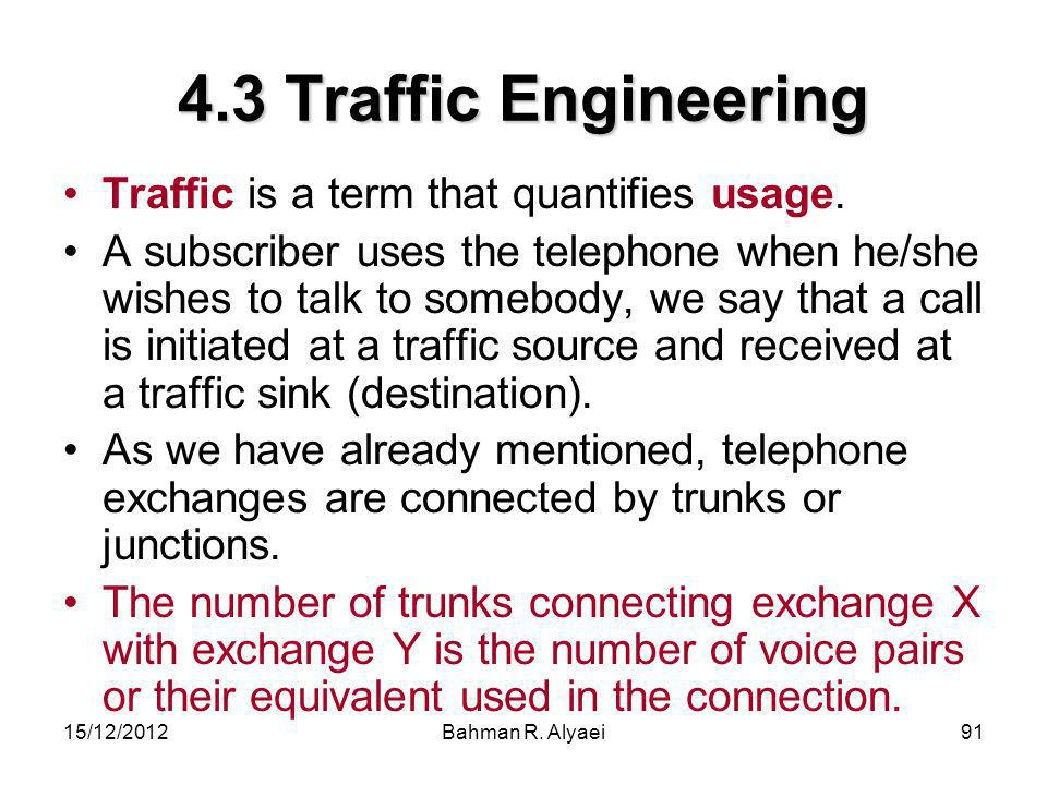 15/12/2012Bahman R. Alyaei91 4.3 Traffic Engineering Traffic is a term that quantifies usage. A subscriber uses the telephone when he/she wishes to ta