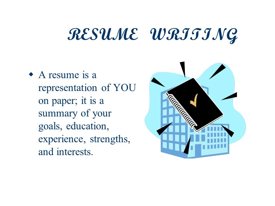 RESUME WRITING A resume is a representation of YOU on paper; it is a summary of your goals, education, experience, strengths, and interests.