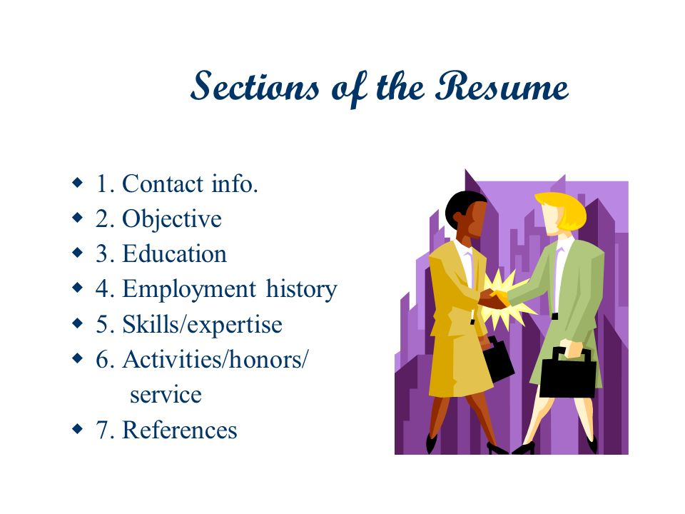 Sections of the Resume 1. Contact info. 2. Objective 3. Education 4. Employment history 5. Skills/expertise 6. Activities/honors/ service 7. Reference