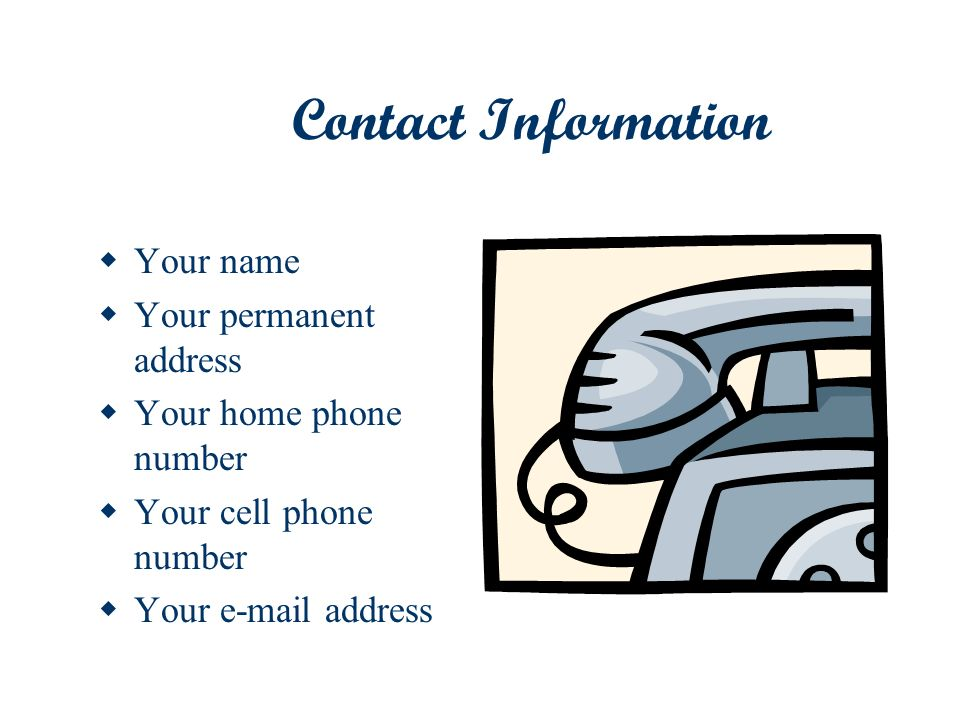 Contact Information Your name Your permanent address Your home phone number Your cell phone number Your e-mail address
