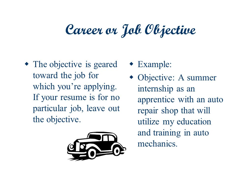 Career or Job Objective The objective is geared toward the job for which youre applying.