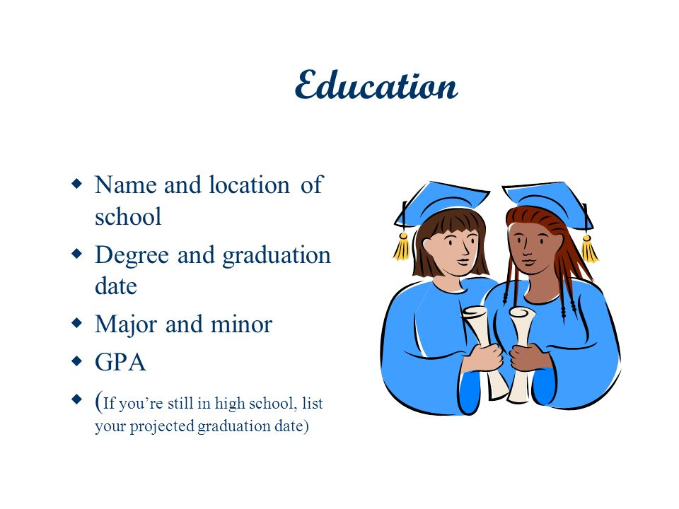 Education Name and location of school Degree and graduation date Major and minor GPA ( If youre still in high school, list your projected graduation d