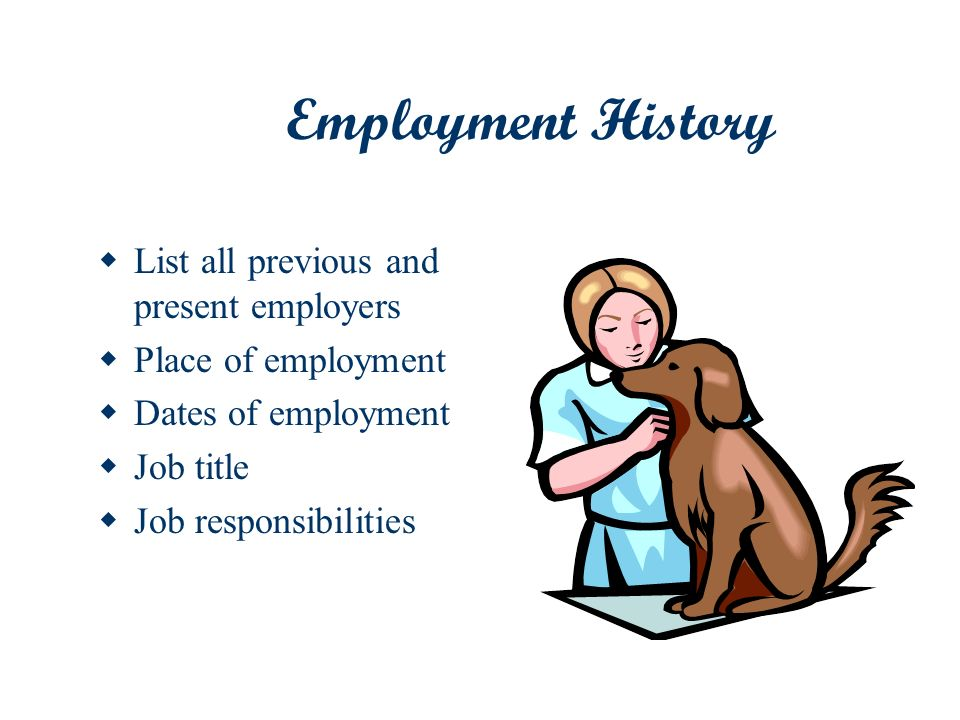 Employment History List all previous and present employers Place of employment Dates of employment Job title Job responsibilities