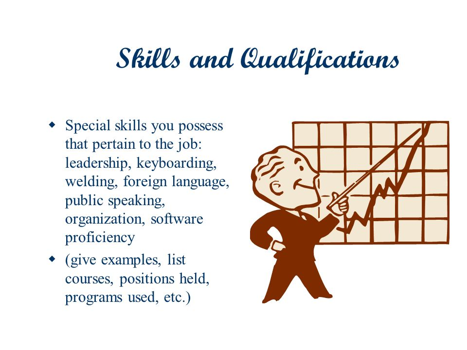 Skills and Qualifications Special skills you possess that pertain to the job: leadership, keyboarding, welding, foreign language, public speaking, org