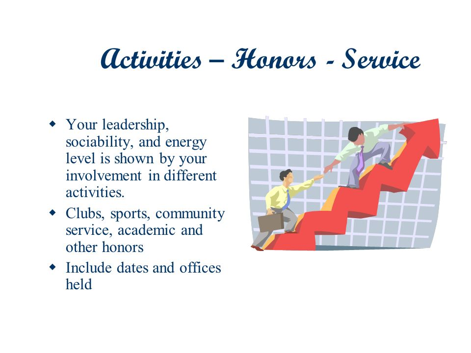 Activities – Honors - Service Your leadership, sociability, and energy level is shown by your involvement in different activities.
