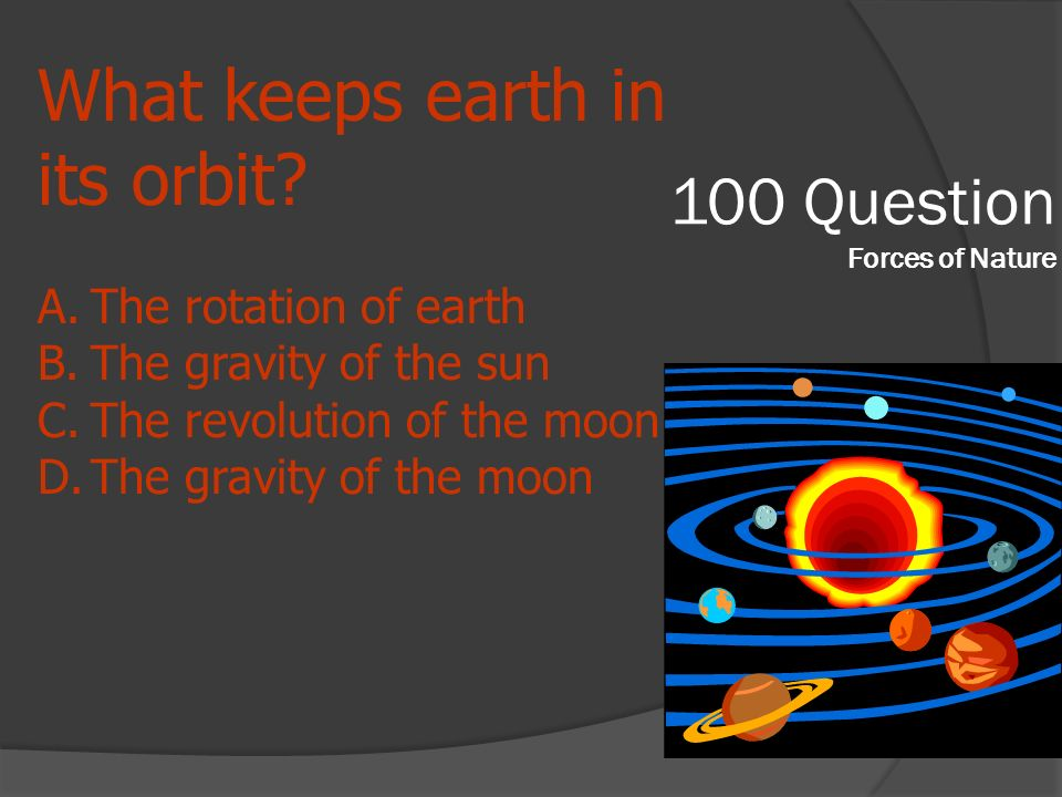 100 Question Forces of Nature What keeps earth in its orbit? A.The rotation of earth B.The gravity of the sun C.The revolution of the moon D.The gravi
