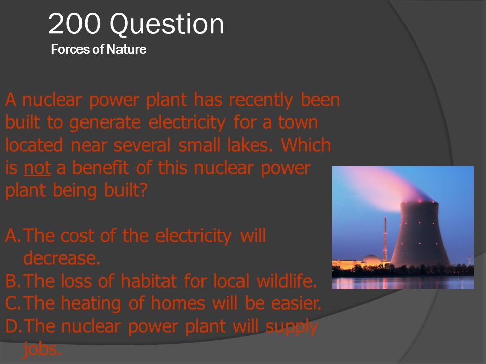 200 Question Forces of Nature A nuclear power plant has recently been built to generate electricity for a town located near several small lakes. Which