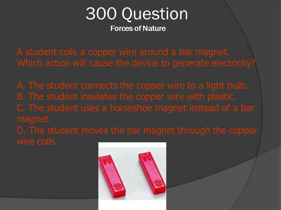 300 Question Forces of Nature A student coils a copper wire around a bar magnet. Which action will cause the device to generate electricity? A. The st