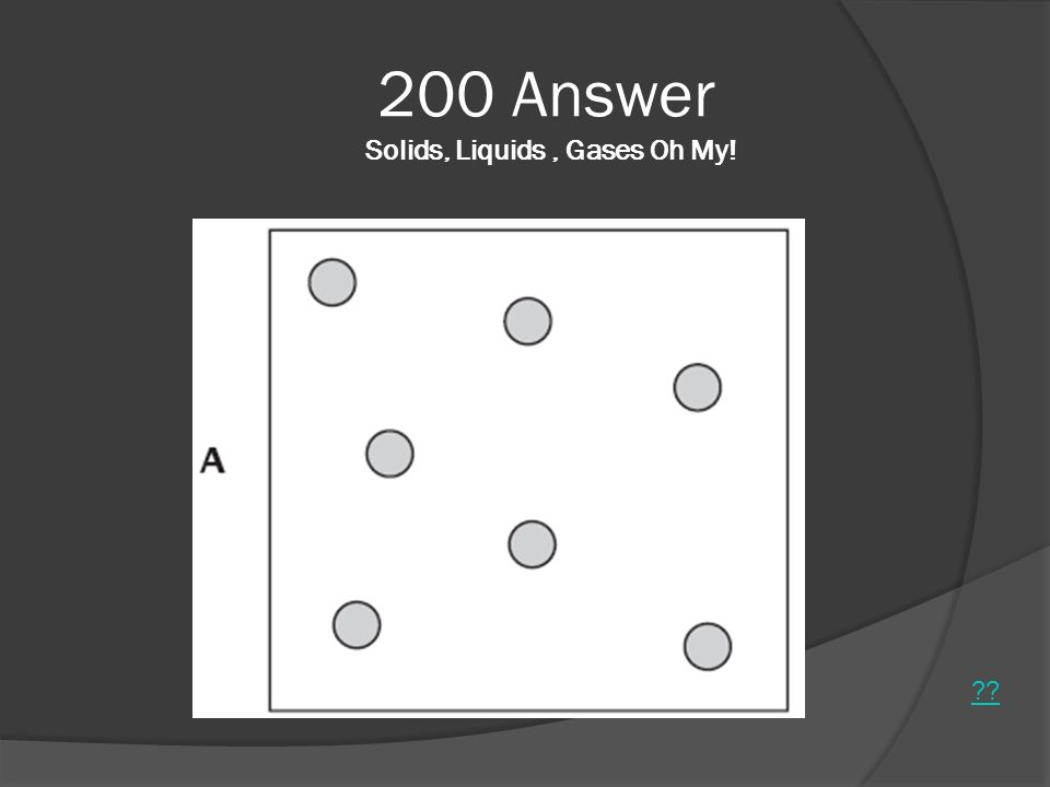 200 Answer Solids, Liquids, Gases Oh My! ??