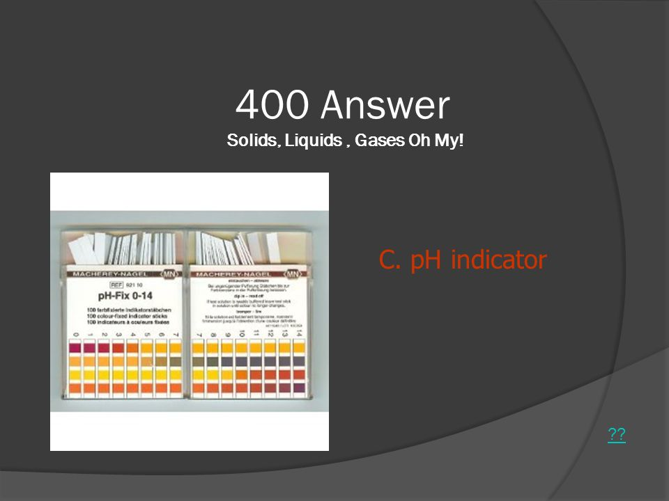 400 Answer Solids, Liquids, Gases Oh My! ?? C. pH indicator