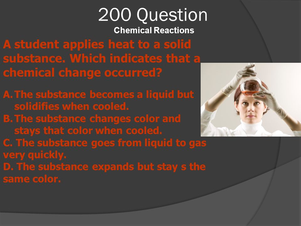 200 Question Chemical Reactions A student applies heat to a solid substance. Which indicates that a chemical change occurred? A.The substance becomes