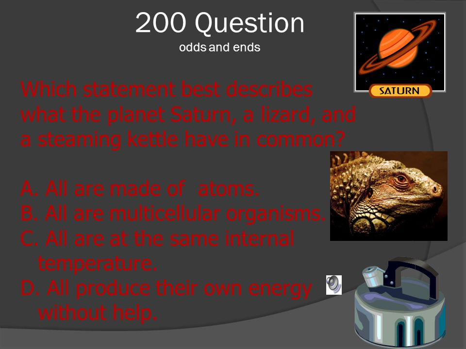 200 Question odds and ends Which statement best describes what the planet Saturn, a lizard, and a steaming kettle have in common? A. All are made of a
