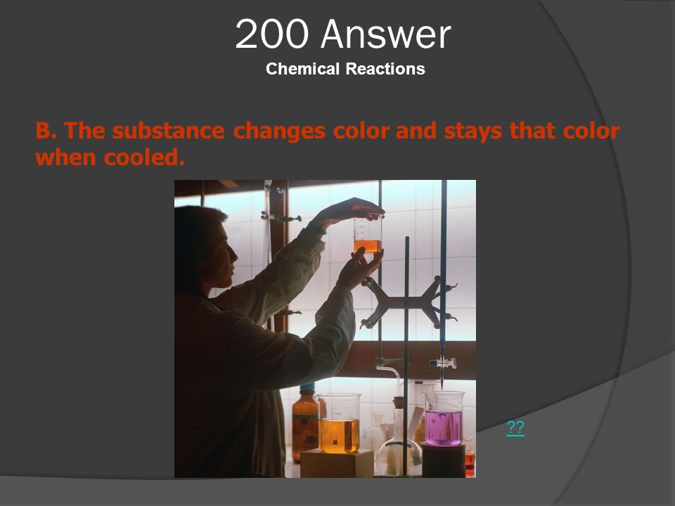200 Answer Chemical Reactions ?? B. The substance changes color and stays that color when cooled.