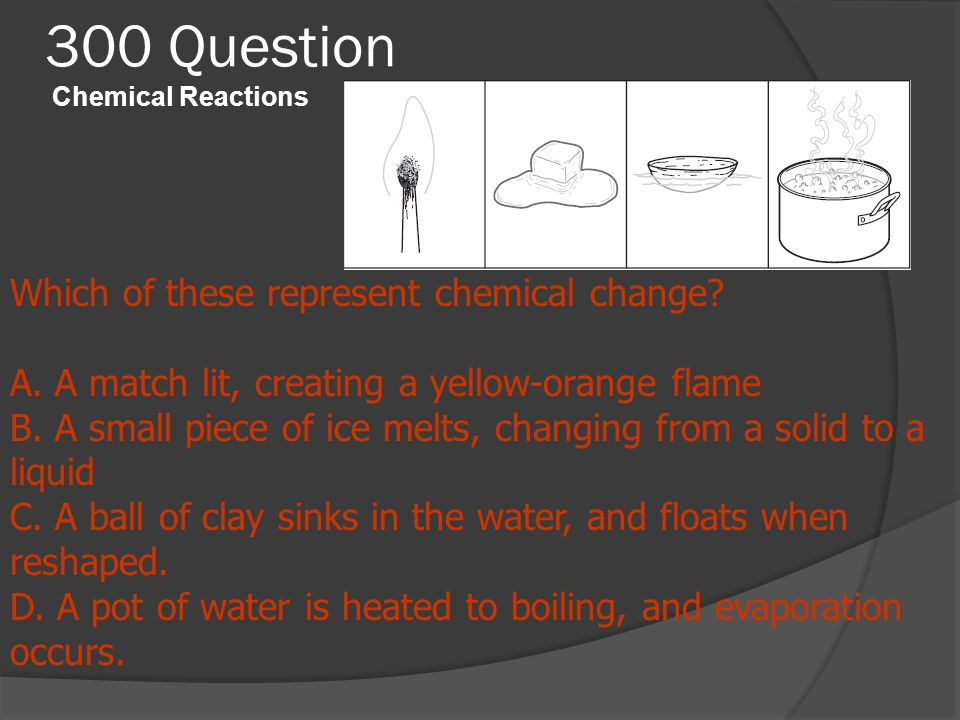 300 Question Chemical Reactions Which of these represent chemical change? A. A match lit, creating a yellow-orange flame B. A small piece of ice melts
